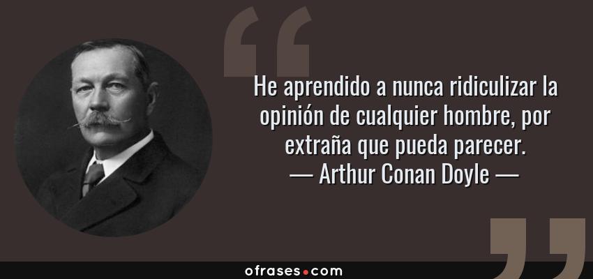 Frases de Arthur Conan Doyle - He aprendido a nunca ridiculizar la opinión de cualquier hombre, por extraña que pueda parecer.