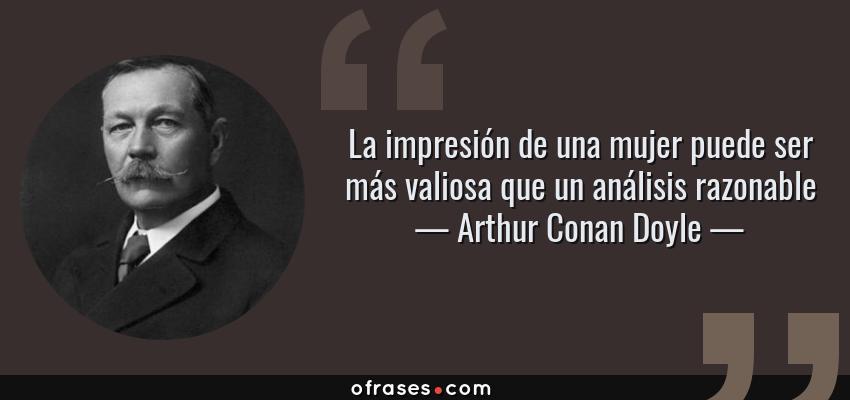 Frases de Arthur Conan Doyle - La impresión de una mujer puede ser más valiosa que un análisis razonable