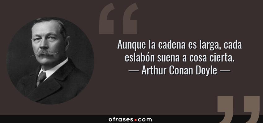 Frases de Arthur Conan Doyle - Aunque la cadena es larga, cada eslabón suena a cosa cierta.