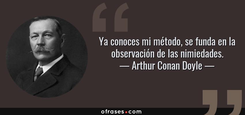 Frases de Arthur Conan Doyle - Ya conoces mi método, se funda en la observación de las nimiedades.