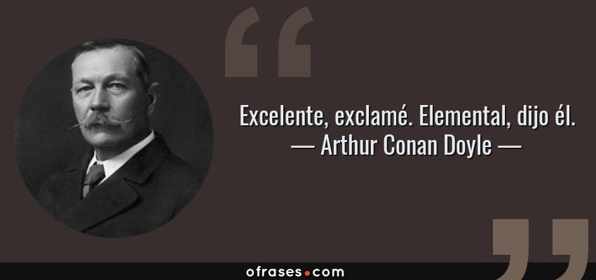 Frases de Arthur Conan Doyle - Excelente, exclamé. Elemental, dijo él.