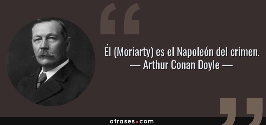 Frases de Arthur Conan Doyle - Él (Moriarty) es el Napoleón del crimen.