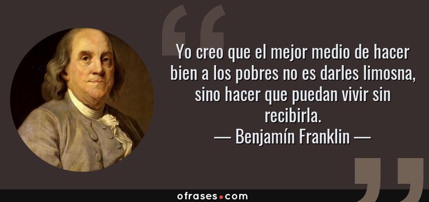 Frases de Benjamín Franklin - Yo creo que el mejor medio de hacer bien a los pobres no es darles limosna, sino hacer que puedan vivir sin recibirla.