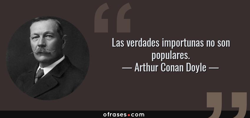 Frases de Arthur Conan Doyle - Las verdades importunas no son populares.