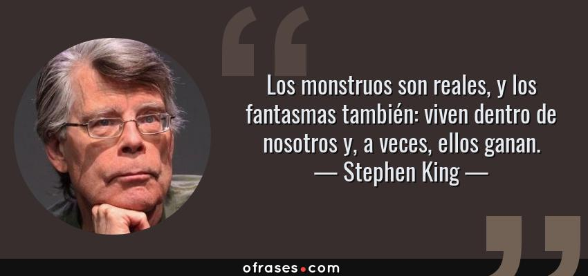 Frases de Stephen King - Los monstruos son reales, y los fantasmas también: viven dentro de nosotros y, a veces, ellos ganan.