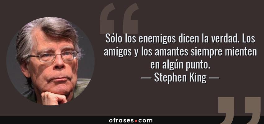 Frases de Stephen King - Sólo los enemigos dicen la verdad. Los amigos y los amantes siempre mienten en algún punto.