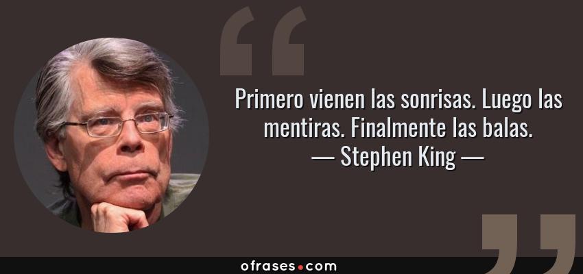 Frases de Stephen King - Primero vienen las sonrisas. Luego las mentiras. Finalmente las balas.