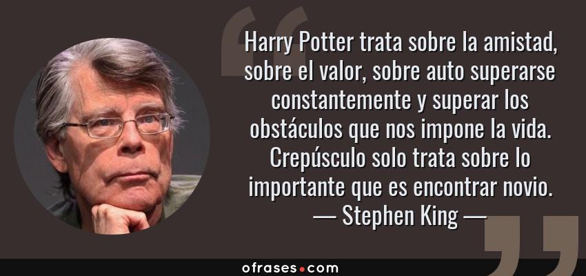 Frases de Stephen King - Harry Potter trata sobre la amistad, sobre el valor, sobre auto superarse constantemente y superar los obstáculos que nos impone la vida. Crepúsculo solo trata sobre lo importante que es encontrar novio.