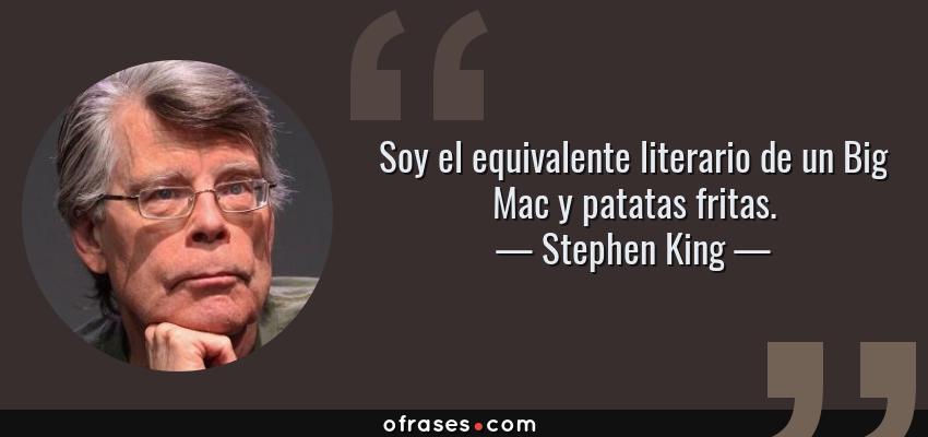 Frases de Stephen King - Soy el equivalente literario de un Big Mac y patatas fritas.