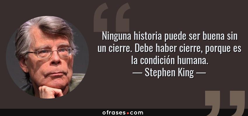 Frases de Stephen King - Ninguna historia puede ser buena sin un cierre. Debe haber cierre, porque es la condición humana.