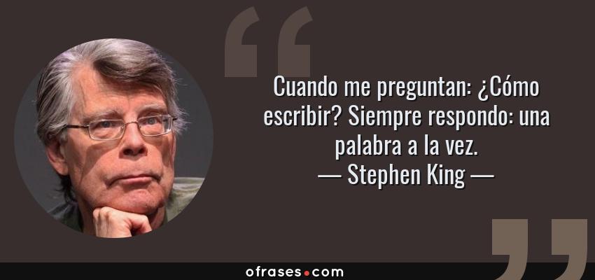 Frases de Stephen King - Cuando me preguntan: ¿Cómo escribir? Siempre respondo: una palabra a la vez.