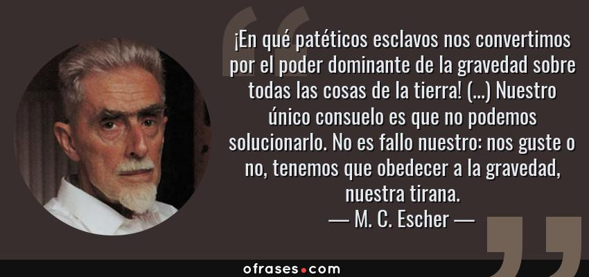 Frases de M. C. Escher - ¡En qué patéticos esclavos nos convertimos por el poder dominante de la gravedad sobre todas las cosas de la tierra! (...) Nuestro único consuelo es que no podemos solucionarlo. No es fallo nuestro: nos guste o no, tenemos que obedecer a la gravedad, nuestra tirana.