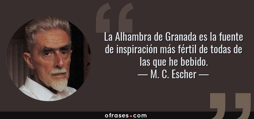 Frases de M. C. Escher - La Alhambra de Granada es la fuente de inspiración más fértil de todas de las que he bebido.