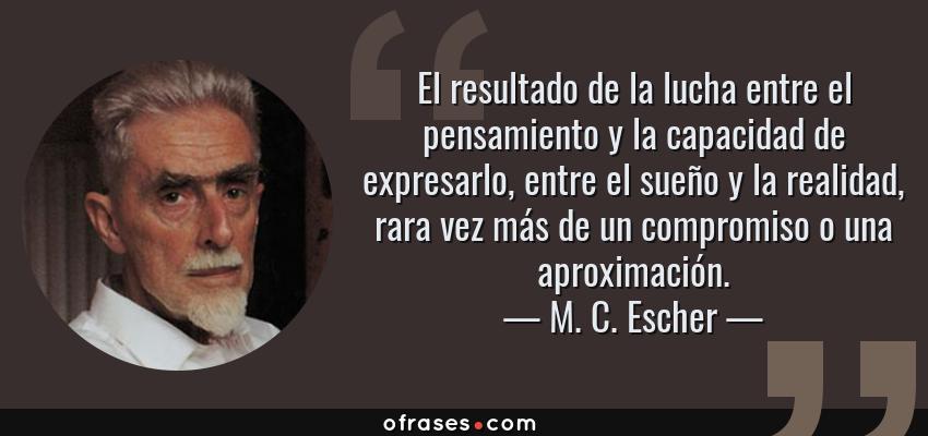 Frases de M. C. Escher - El resultado de la lucha entre el pensamiento y la capacidad de expresarlo, entre el sueño y la realidad, rara vez más de un compromiso o una aproximación.