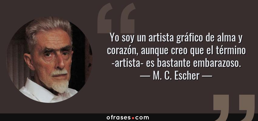 Frases de M. C. Escher - Yo soy un artista gráfico de alma y corazón, aunque creo que el término -artista- es bastante embarazoso.