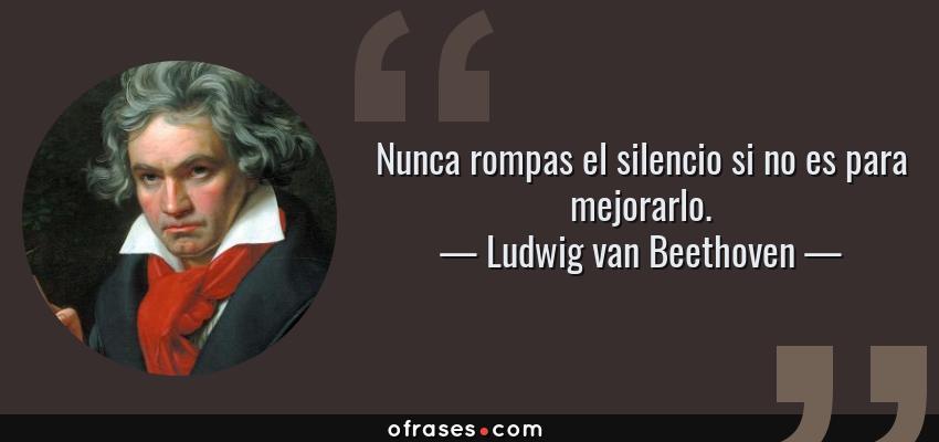 Frases de Ludwig van Beethoven - Nunca rompas el silencio si no es para mejorarlo.