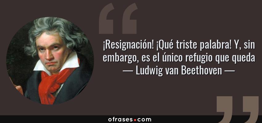 Frases de Ludwig van Beethoven - ¡Resignación! ¡Qué triste palabra! Y, sin embargo, es el único refugio que queda