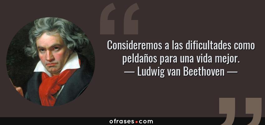 Frases de Ludwig van Beethoven - Consideremos a las dificultades como peldaños para una vida mejor.