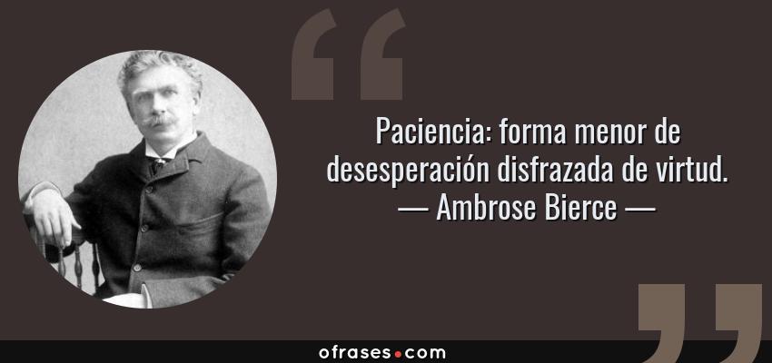 Frases de Ambrose Bierce - Paciencia: forma menor de desesperación disfrazada de virtud.