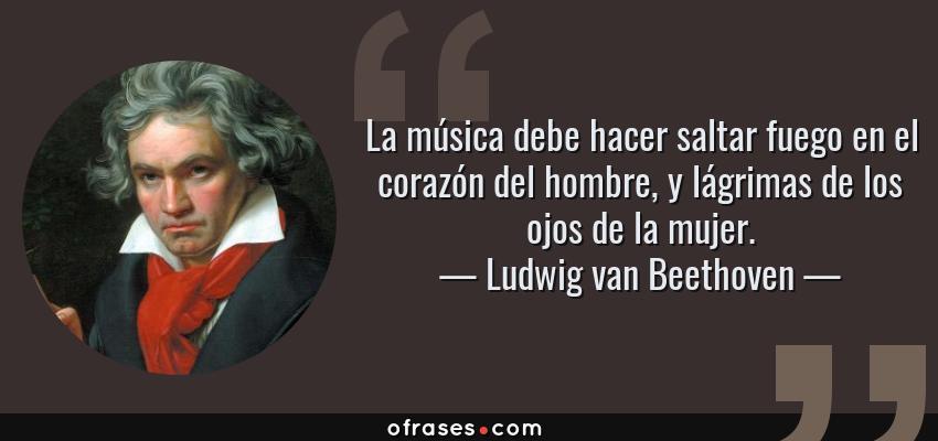 Frases de Ludwig van Beethoven - La música debe hacer saltar fuego en el corazón del hombre, y lágrimas de los ojos de la mujer.