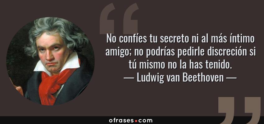 Frases de Ludwig van Beethoven - No confíes tu secreto ni al más íntimo amigo; no podrías pedirle discreción si tú mismo no la has tenido.