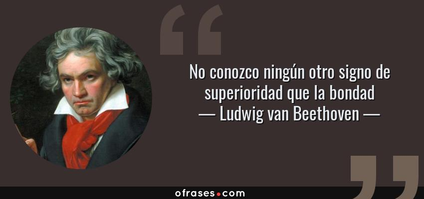 Frases de Ludwig van Beethoven - No conozco ningún otro signo de superioridad que la bondad