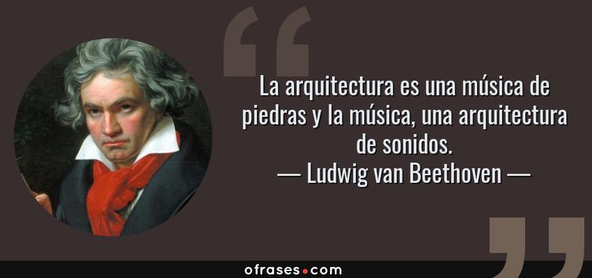 Frases de Ludwig van Beethoven - La arquitectura es una música de piedras y la música, una arquitectura de sonidos.