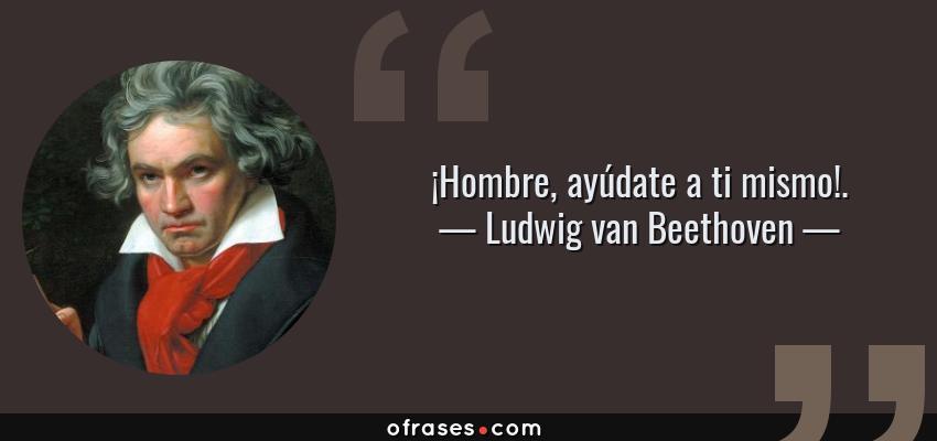 Frases de Ludwig van Beethoven - ¡Hombre, ayúdate a ti mismo!.