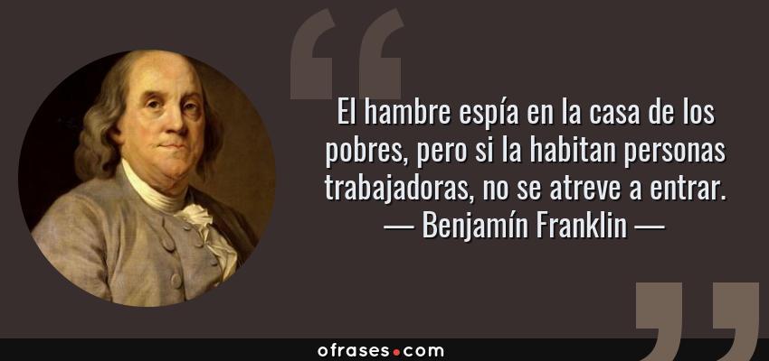 Frases de Benjamín Franklin - El hambre espía en la casa de los pobres, pero si la habitan personas trabajadoras, no se atreve a entrar.