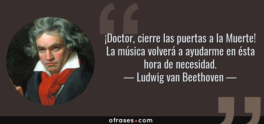 Frases de Ludwig van Beethoven - ¡Doctor, cierre las puertas a la Muerte! La música volverá a ayudarme en ésta hora de necesidad.