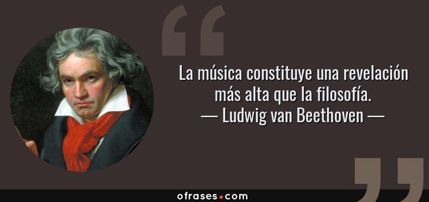 Frases de Ludwig van Beethoven - La música constituye una revelación más alta que la filosofía.