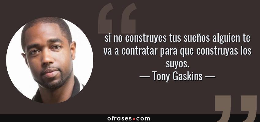 Frases de Tony Gaskins - si no construyes tus sueños alguien te va a contratar para que construyas los suyos.
