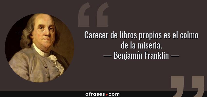 Frases de Benjamín Franklin - Carecer de libros propios es el colmo de la miseria.