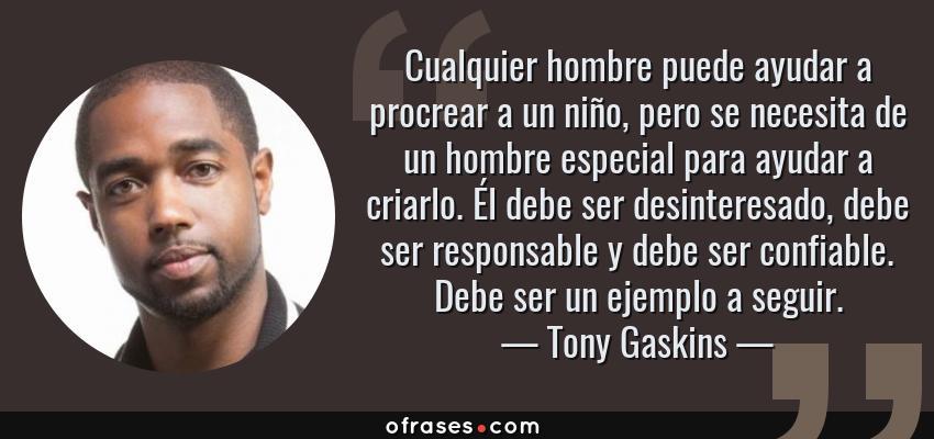 Frases de Tony Gaskins - Cualquier hombre puede ayudar a procrear a un niño, pero se necesita de un hombre especial para ayudar a criarlo. Él debe ser desinteresado, debe ser responsable y debe ser confiable. Debe ser un ejemplo a seguir.
