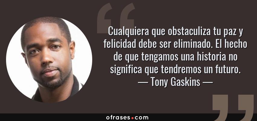 Frases de Tony Gaskins - Cualquiera que obstaculiza tu paz y felicidad debe ser eliminado. El hecho de que tengamos una historia no significa que tendremos un futuro.