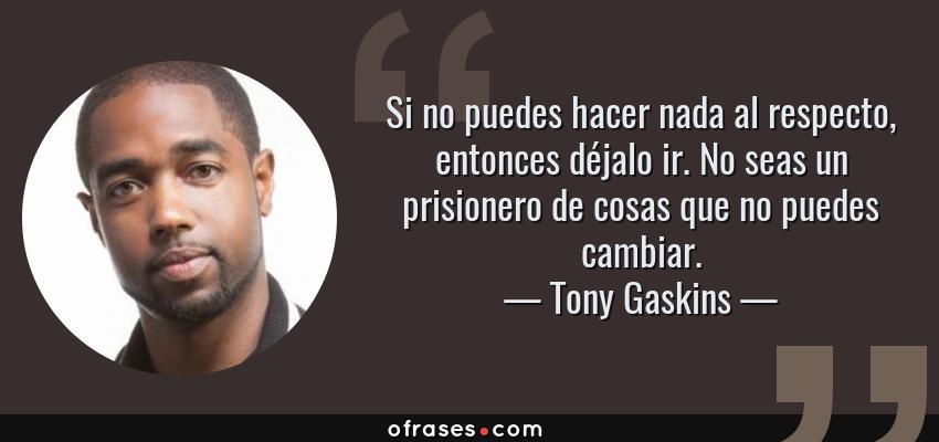 Frases de Tony Gaskins - Si no puedes hacer nada al respecto, entonces déjalo ir. No seas un prisionero de cosas que no puedes cambiar.