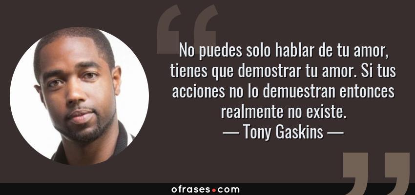 Frases de Tony Gaskins - No puedes solo hablar de tu amor, tienes que demostrar tu amor. Si tus acciones no lo demuestran entonces realmente no existe.
