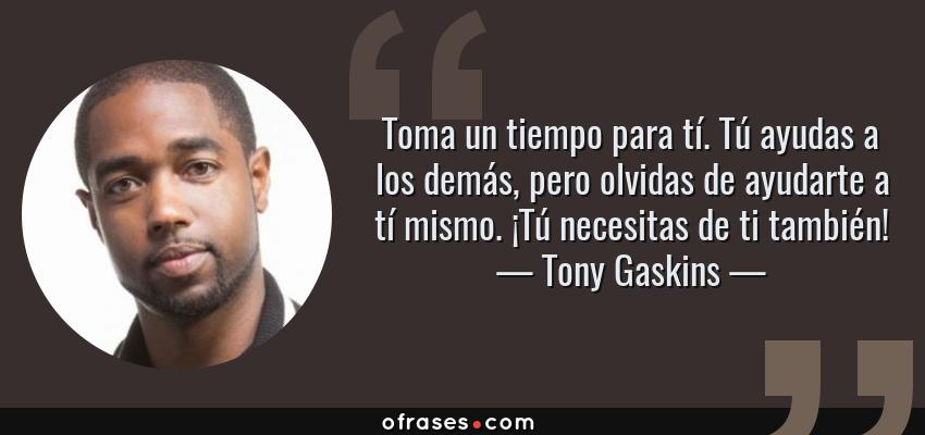 Frases de Tony Gaskins - Toma un tiempo para tí. Tú ayudas a los demás, pero olvidas de ayudarte a tí mismo. ¡Tú necesitas de ti también!