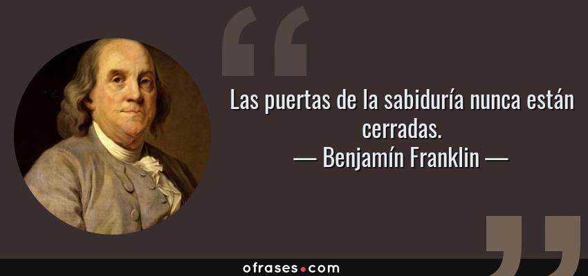 Frases de Benjamín Franklin - Las puertas de la sabiduría nunca están cerradas.