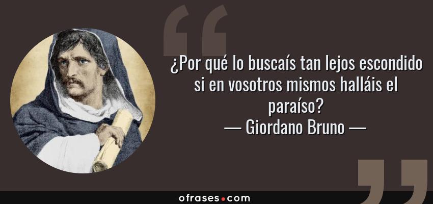 Frases de Giordano Bruno - ¿Por qué lo buscaís tan lejos escondido si en vosotros mismos halláis el paraíso?