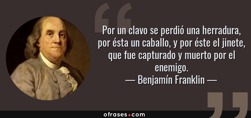 Frases de Benjamín Franklin - Por un clavo se perdió una herradura, por ésta un caballo, y por éste el jinete, que fue capturado y muerto por el enemigo.