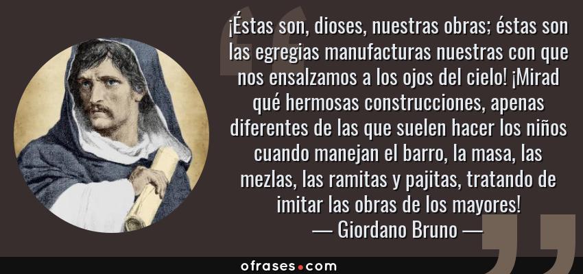Frases de Giordano Bruno - ¡Éstas son, dioses, nuestras obras; éstas son las egregias manufacturas nuestras con que nos ensalzamos a los ojos del cielo! ¡Mirad qué hermosas construcciones, apenas diferentes de las que suelen hacer los niños cuando manejan el barro, la masa, las mezlas, las ramitas y pajitas, tratando de imitar las obras de los mayores!