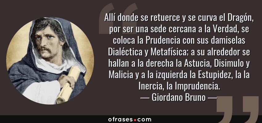 Frases de Giordano Bruno - Allí donde se retuerce y se curva el Dragón, por ser una sede cercana a la Verdad, se coloca la Prudencia con sus damiselas Dialéctica y Metafísica; a su alrededor se hallan a la derecha la Astucia, Disimulo y Malicia y a la izquierda la Estupidez, la la Inercia, la Imprudencia.