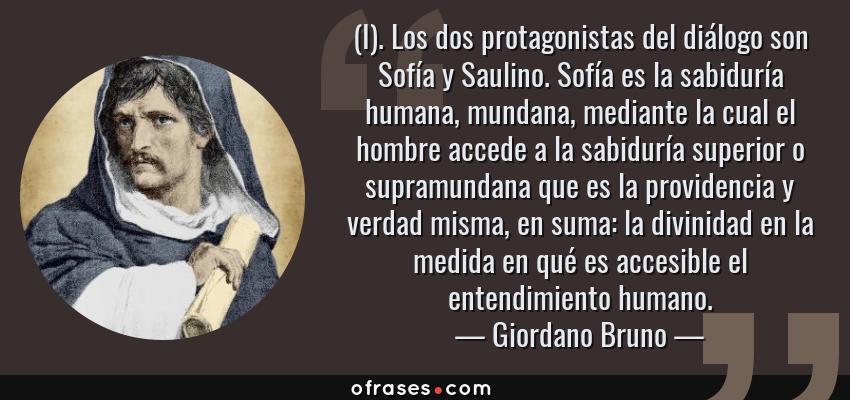 Frases de Giordano Bruno - (I). Los dos protagonistas del diálogo son Sofía y Saulino. Sofía es la sabiduría humana, mundana, mediante la cual el hombre accede a la sabiduría superior o supramundana que es la providencia y verdad misma, en suma: la divinidad en la medida en qué es accesible el entendimiento humano.