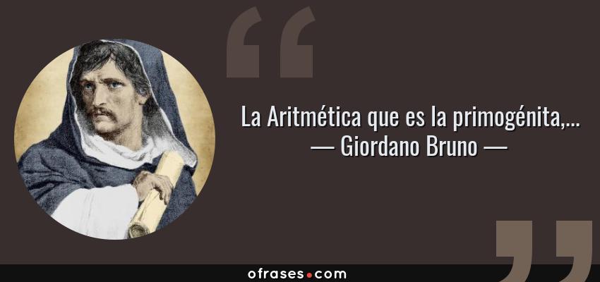 Frases de Giordano Bruno - La Aritmética que es la primogénita,...