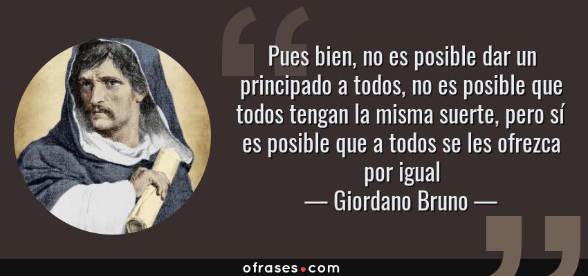 Frases de Giordano Bruno - Pues bien, no es posible dar un principado a todos, no es posible que todos tengan la misma suerte, pero sí es posible que a todos se les ofrezca por igual