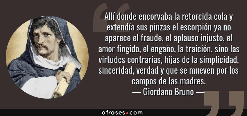Frases de Giordano Bruno - Allí donde encorvaba la retorcida cola y extendía sus pinzas el escorpión ya no aparece el fraude, el aplauso injusto, el amor fingido, el engaño, la traición, sino las virtudes contrarias, hijas de la simplicidad, sinceridad, verdad y que se mueven por los campos de las madres.