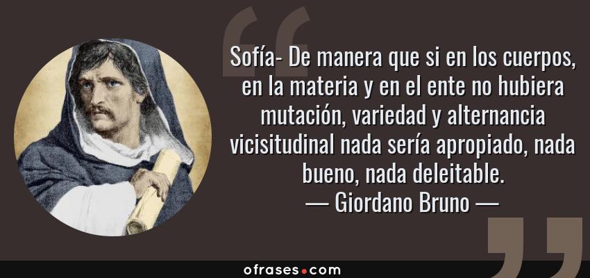 Frases de Giordano Bruno - Sofía- De manera que si en los cuerpos, en la materia y en el ente no hubiera mutación, variedad y alternancia vicisitudinal nada sería apropiado, nada bueno, nada deleitable.