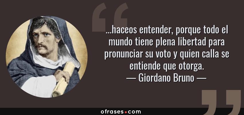 Frases de Giordano Bruno - ...haceos entender, porque todo el mundo tiene plena libertad para pronunciar su voto y quien calla se entiende que otorga.