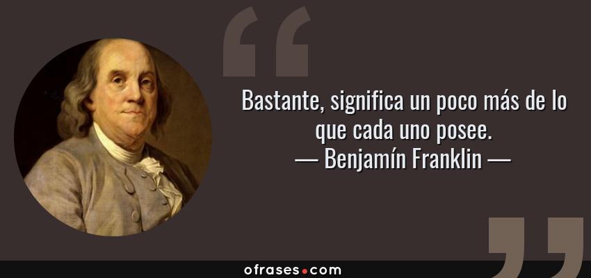 Frases de Benjamín Franklin - Bastante, significa un poco más de lo que cada uno posee.